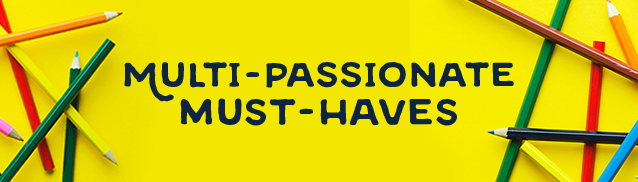 Multi-Passionate Must-Haves